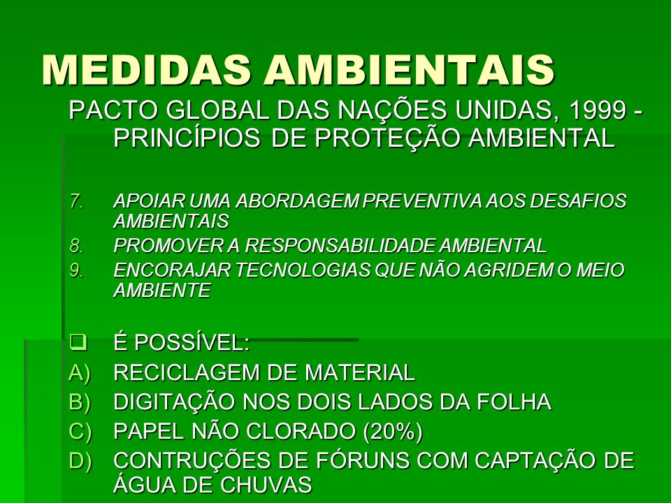 MEDIDAS AMBIENTAIS PACTO GLOBAL DAS NAÇÕES UNIDAS, 1999 - PRINCÍPIOS DE PROTEÇÃO AMBIENTAL 7.APOIAR UMA ABORDAGEM PREVENTIVA AOS DESAFIOS AMBIENTAIS 8.PROMOVER A RESPONSABILIDADE AMBIENTAL 9.ENCORAJAR TECNOLOGIAS QUE NÃO AGRIDEM O MEIO AMBIENTE É POSSÍVEL: É POSSÍVEL: A)RECICLAGEM DE MATERIAL B)DIGITAÇÃO NOS DOIS LADOS DA FOLHA C)PAPEL NÃO CLORADO (20%) D)CONTRUÇÕES DE FÓRUNS COM CAPTAÇÃO DE ÁGUA DE CHUVAS