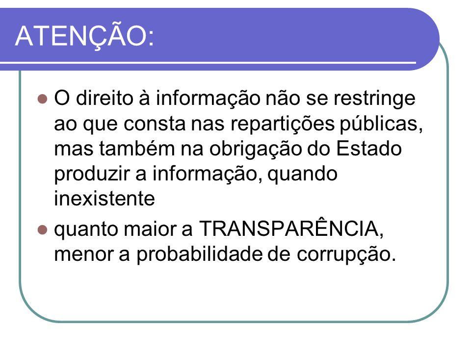 ATENÇÃO: O direito à informação não se restringe ao que consta nas repartições públicas, mas também na obrigação do Estado produzir a informação, quando inexistente quanto maior a TRANSPARÊNCIA, menor a probabilidade de corrupção.