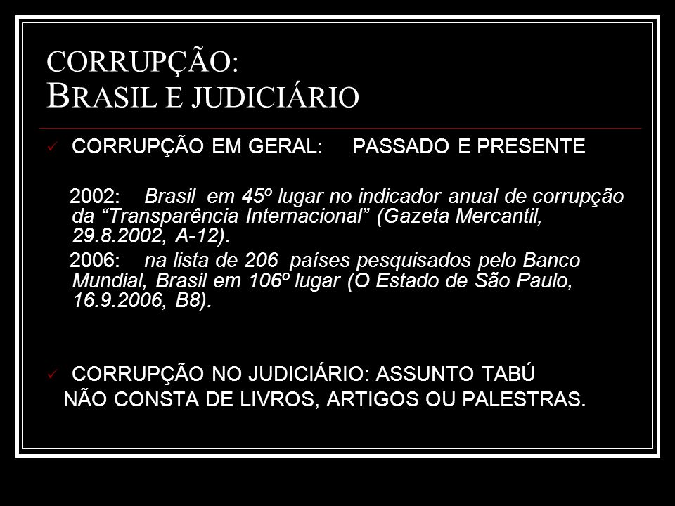 CORRUPÇÃO: B RASIL E JUDICIÁRIO CORRUPÇÃO EM GERAL: PASSADO E PRESENTE 2002: Brasil em 45º lugar no indicador anual de corrupção da Transparência Internacional (Gazeta Mercantil, 29.8.2002, A-12).