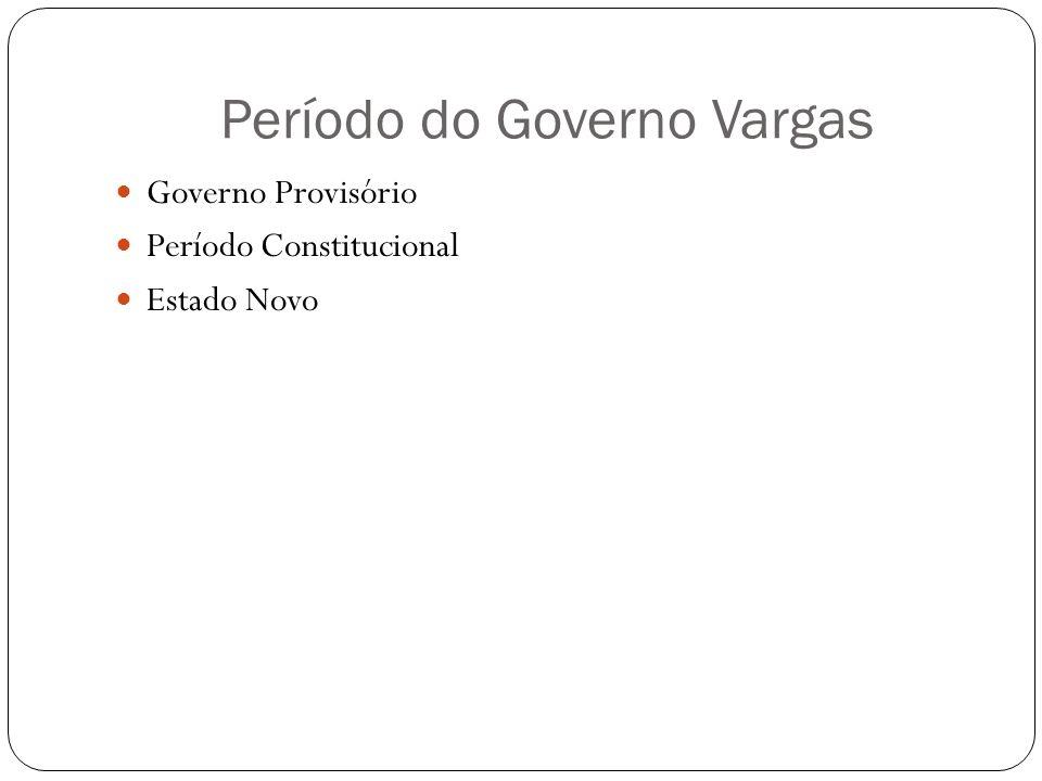 Período do Governo Vargas Governo Provisório Período Constitucional Estado Novo