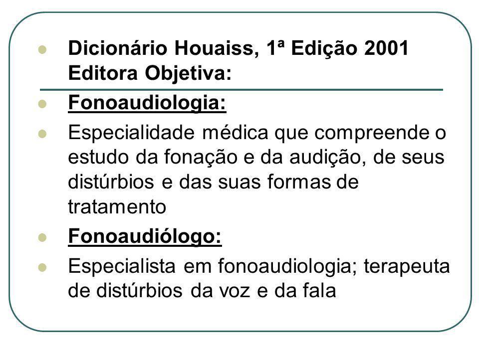 Dicionário Houaiss, 1ª Edição 2001 Editora Objetiva: Fonoaudiologia: Especialidade médica que compreende o estudo da fonação e da audição, de seus dis