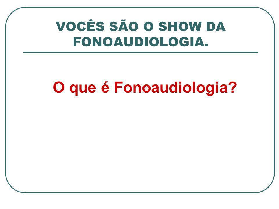 VOCÊS SÃO O SHOW DA FONOAUDIOLOGIA. O que é Fonoaudiologia?
