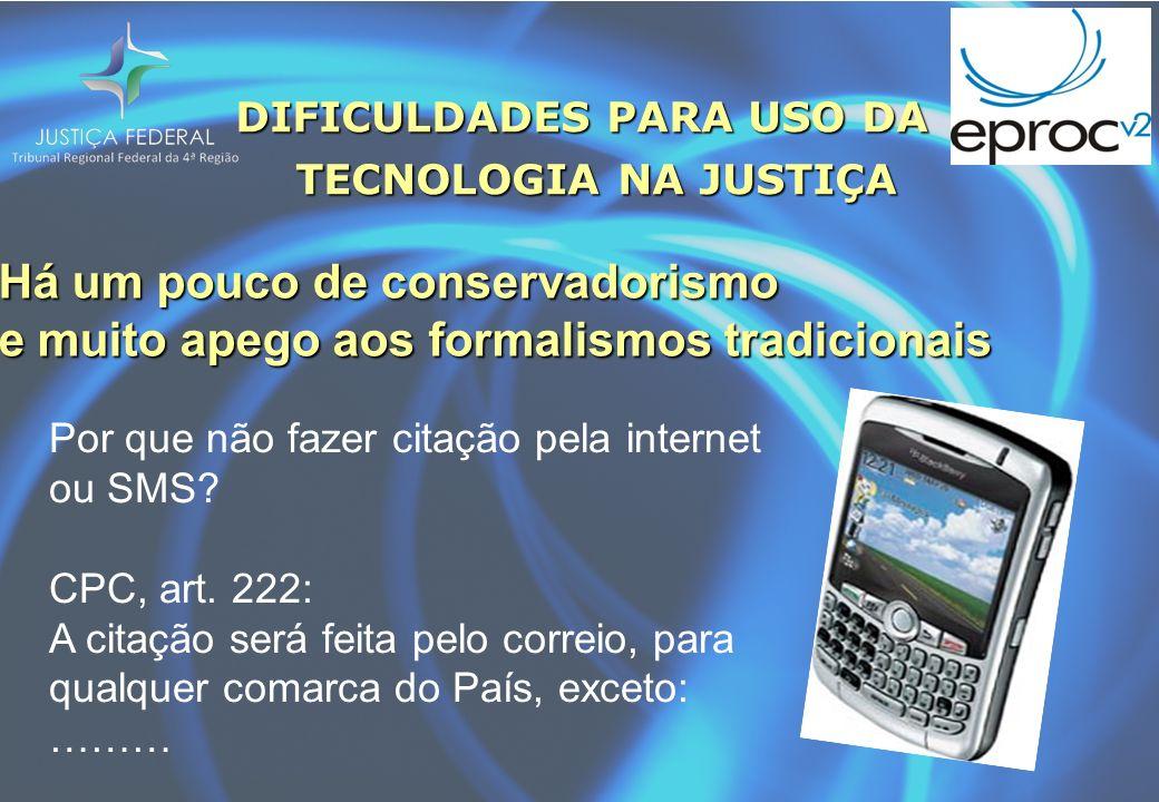 DIFICULDADES PARA USO DA TECNOLOGIA NA JUSTIÇA TECNOLOGIA NA JUSTIÇA Há um pouco de conservadorismo e muito apego aos formalismos tradicionais Por que não fazer citação pela internet ou SMS.