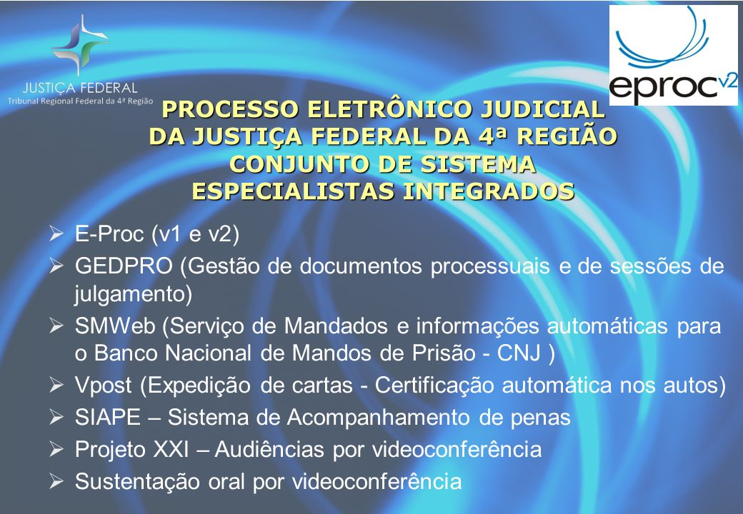 PROCESSO ELETRÔNICO JUDICIAL DA JUSTIÇA FEDERAL DA 4ª REGIÃO CONJUNTO DE SISTEMA ESPECIALISTAS INTEGRADOS E-Proc (v1 e v2) GEDPRO (Gestão de documentos processuais e de sessões de julgamento) SMWeb (Serviço de Mandados e informações automáticas para o Banco Nacional de Mandos de Prisão - CNJ ) Vpost (Expedição de cartas - Certificação automática nos autos) SIAPE – Sistema de Acompanhamento de penas Projeto XXI – Audiências por videoconferência Sustentação oral por videoconferência