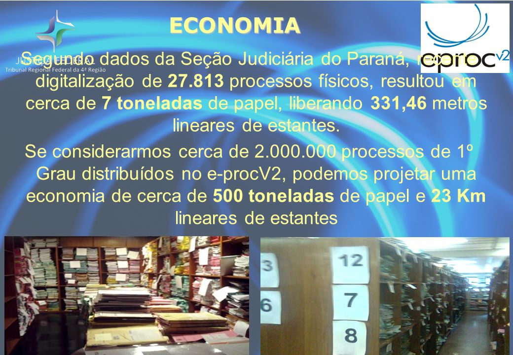 ECONOMIA Segundo dados da Seção Judiciária do Paraná, recente digitalização de 27.813 processos físicos, resultou em cerca de 7 toneladas de papel, liberando 331,46 metros lineares de estantes.