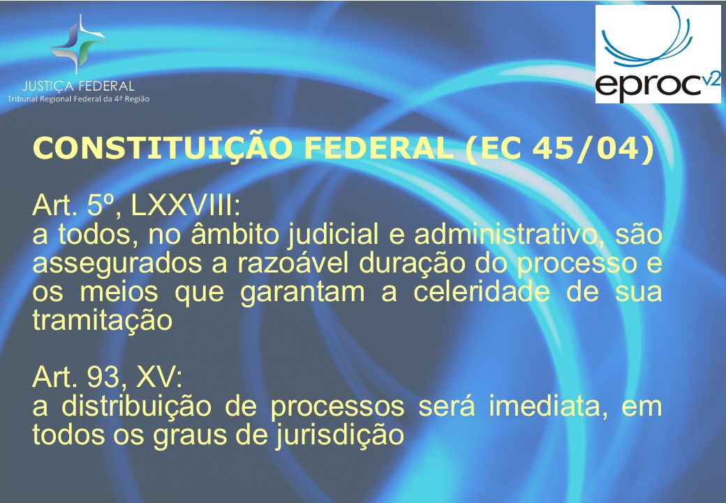 CONSTITUIÇÃO FEDERAL (EC 45/04) Art. 5º, LXXVIII: a todos, no âmbito judicial e administrativo, são assegurados a razoável duração do processo e os me