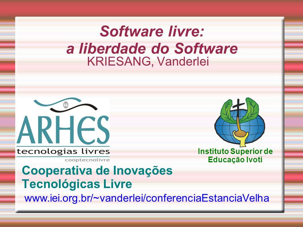 Software livre: a liberdade do Software KRIESANG, Vanderlei Cooperativa de Inovações Tecnológicas Livre www.iei.org.br/~vanderlei/conferenciaEstanciaVelha Instituto Superior de Educação Ivoti