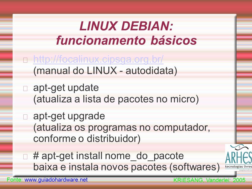 LINUX DEBIAN: funcionamento básicos http://focalinux.cipsga.org.br/ http://focalinux.cipsga.org.br/ (manual do LINUX - autodidata) apt-get update (atualiza a lista de pacotes no micro) apt-get upgrade (atualiza os programas no computador, conforme o distribuidor) # apt-get install nome_do_pacote baixa e instala novos pacotes (softwares) Fonte: www.guiadohardware.net KRIESANG, Vanderlei: 2005