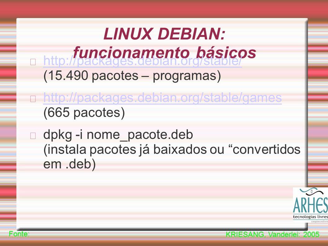 LINUX DEBIAN: funcionamento básicos http://packages.debian.org/stable/ http://packages.debian.org/stable/ (15.490 pacotes – programas) http://packages.debian.org/stable/games http://packages.debian.org/stable/games (665 pacotes) dpkg -i nome_pacote.deb (instala pacotes já baixados ou convertidos em.deb)Fonte: KRIESANG, Vanderlei: 2005