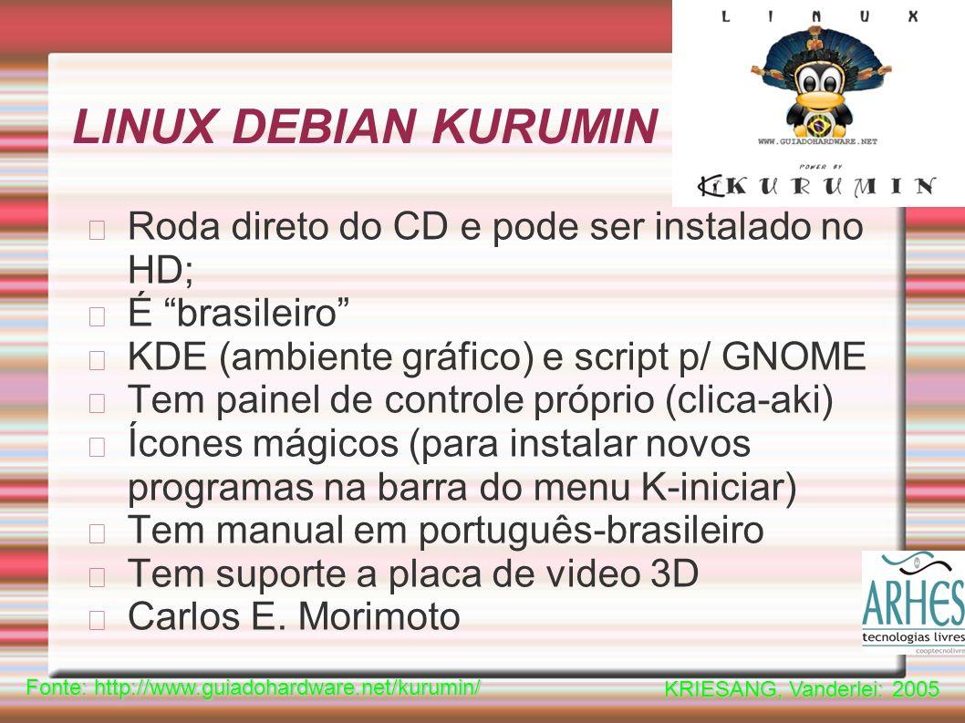 LINUX DEBIAN KURUMIN Roda direto do CD e pode ser instalado no HD; É brasileiro KDE (ambiente gráfico) e script p/ GNOME Tem painel de controle próprio (clica-aki) Ícones mágicos (para instalar novos programas na barra do menu K-iniciar) Tem manual em português-brasileiro Tem suporte a placa de video 3D Carlos E.