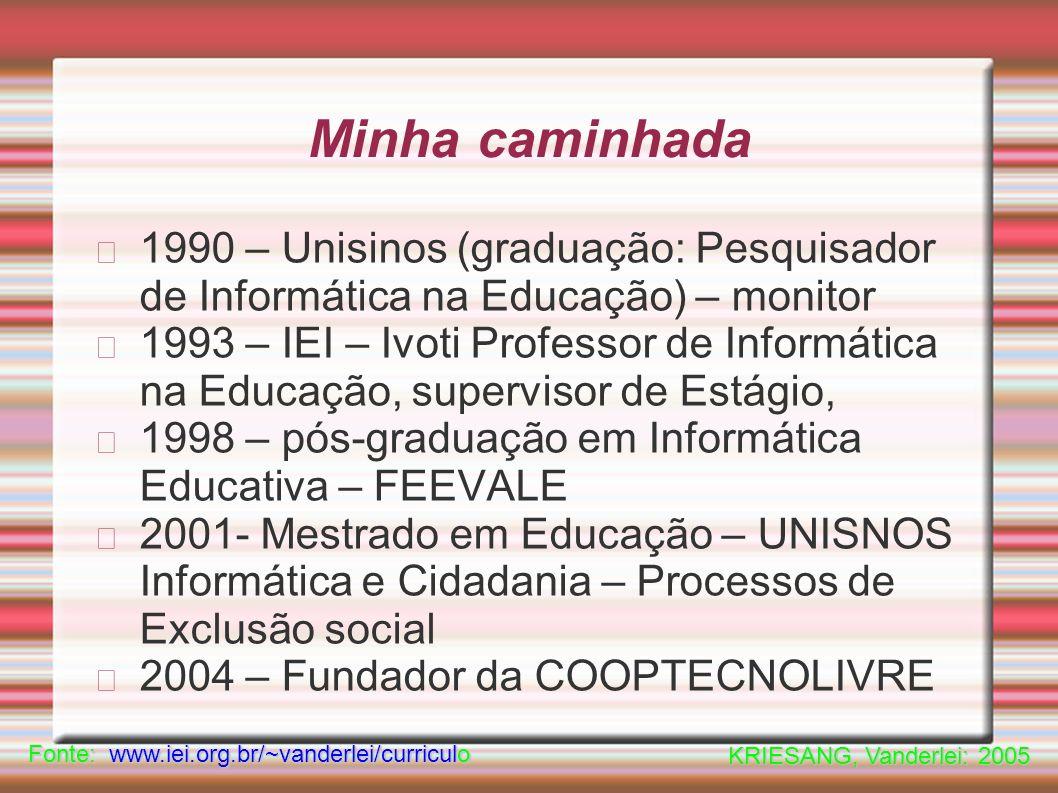 Minha caminhada 1990 – Unisinos (graduação: Pesquisador de Informática na Educação) – monitor 1993 – IEI – Ivoti Professor de Informática na Educação, supervisor de Estágio, 1998 – pós-graduação em Informática Educativa – FEEVALE 2001- Mestrado em Educação – UNISNOS Informática e Cidadania – Processos de Exclusão social 2004 – Fundador da COOPTECNOLIVRE Fonte: www.iei.org.br/~vanderlei/curriculo KRIESANG, Vanderlei: 2005