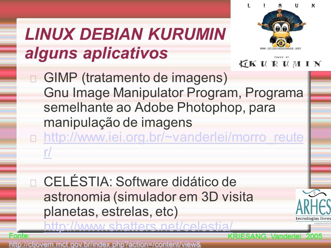 LINUX DEBIAN KURUMIN alguns aplicativos GIMP (tratamento de imagens) Gnu Image Manipulator Program, Programa semelhante ao Adobe Photophop, para manipulação de imagens http://www.iei.org.br/~vanderlei/morro_reute r/ CELÉSTIA: Software didático de astronomia (simulador em 3D visita planetas, estrelas, etc) http://www.shatters.net/celestia/ http://www.shatters.net/celestia/ Fonte: http://ctjovem.mct.gov.br/index.php?action=/content/view& cod_objeto=21163 http://ctjovem.mct.gov.br/index.php?action=/content/view& cod_objeto=21163 http://ctjovem.mct.gov.br/index.php?action=/content/view& cod_objeto=21163 KRIESANG, Vanderlei: 2005
