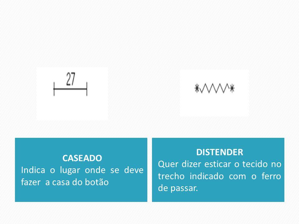 CASEADO Indica o lugar onde se deve fazer a casa do botão DISTENDER Quer dizer esticar o tecido no trecho indicado com o ferro de passar.