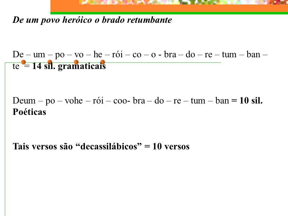 Exemplos: Ouviram do Ipiranga as margens plácidas Ou – vi – ram – do – I – pi – ran – ga – as – mar – gens – plá – ci – das = 14 sílabas gramaticais O