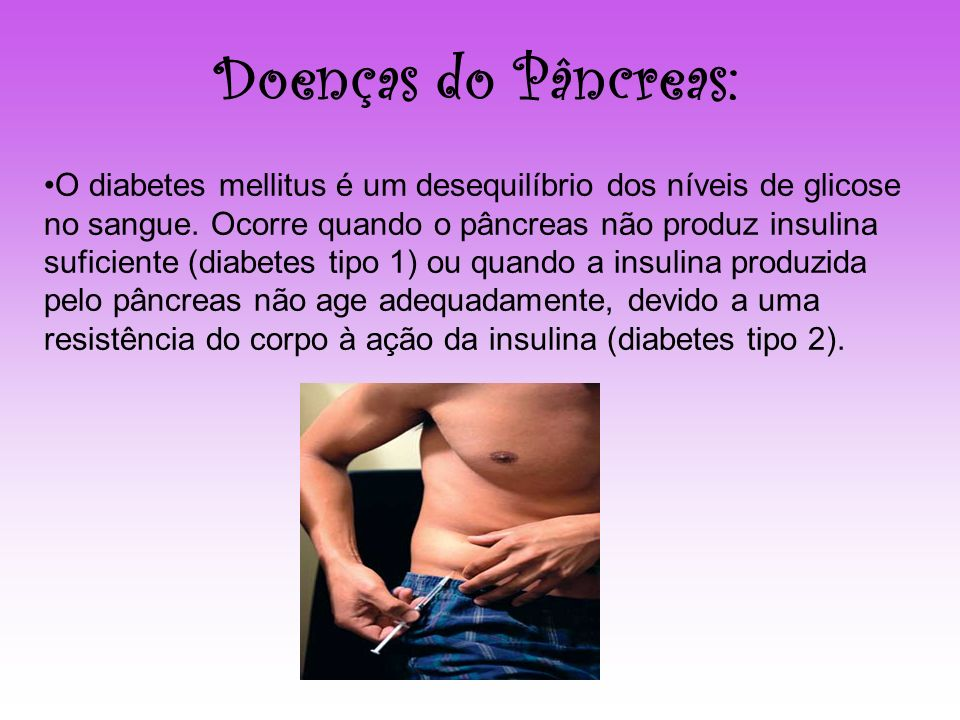 Doenças do Pâncreas: O diabetes mellitus é um desequilíbrio dos níveis de glicose no sangue. Ocorre quando o pâncreas não produz insulina suficiente (