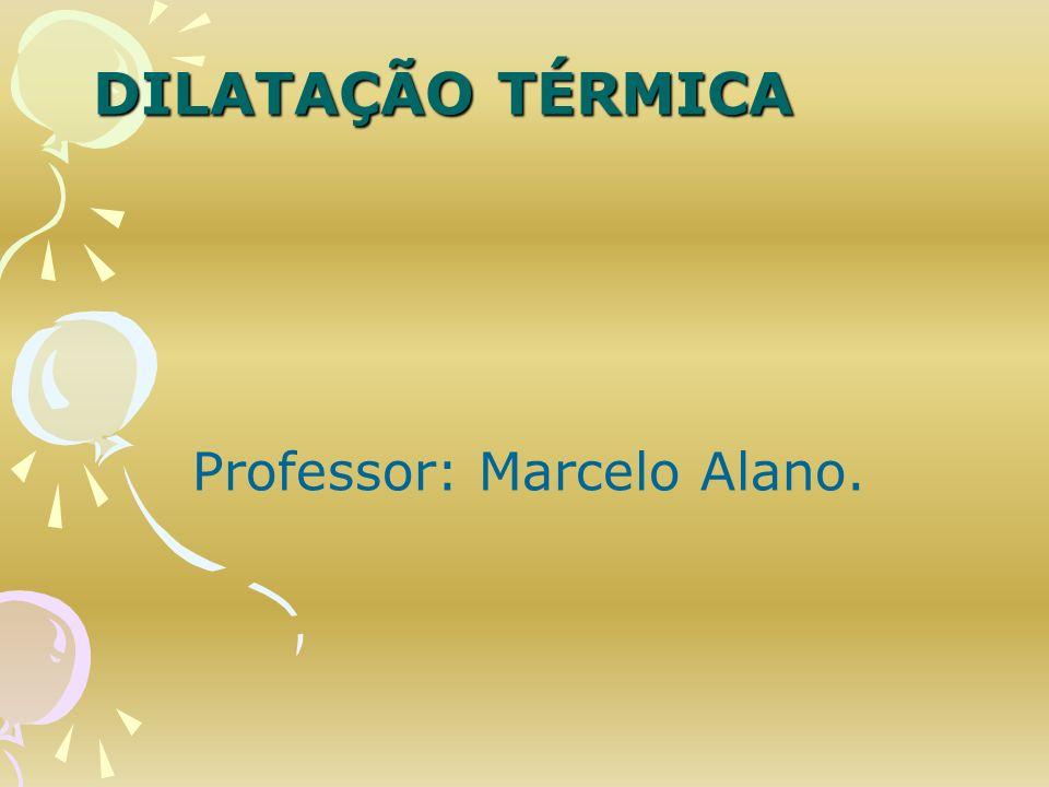 DILATAÇÃO TÉRMICA Professor: Marcelo Alano.