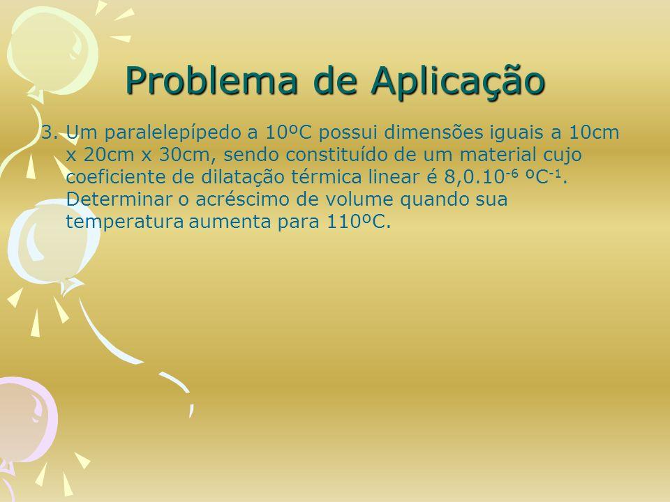 Problema de Aplicação 3. Um paralelepípedo a 10ºC possui dimensões iguais a 10cm x 20cm x 30cm, sendo constituído de um material cujo coeficiente de d