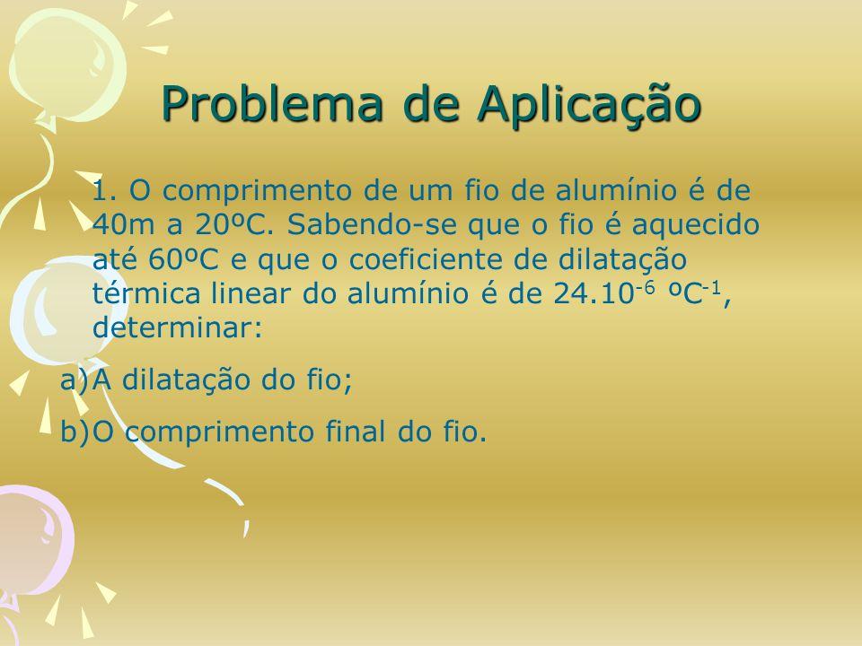 Problema de Aplicação 1. O comprimento de um fio de alumínio é de 40m a 20ºC. Sabendo-se que o fio é aquecido até 60ºC e que o coeficiente de dilataçã