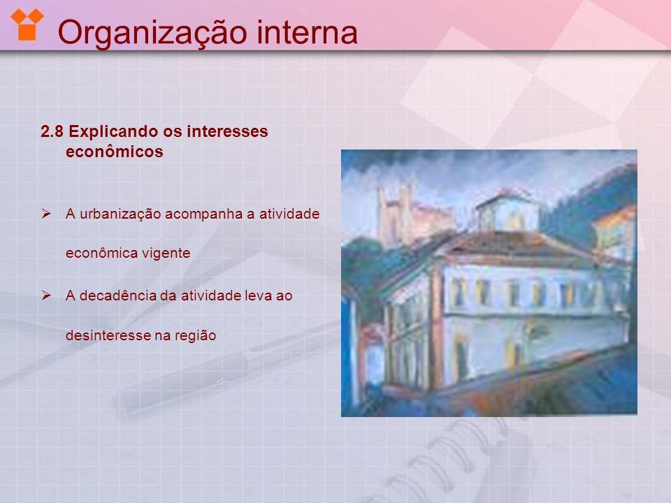 Organização interna 2.8 Explicando os interesses econômicos A urbanização acompanha a atividade econômica vigente A decadência da atividade leva ao de