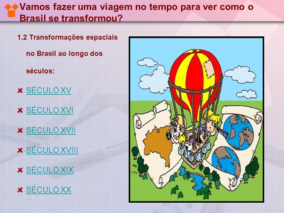Vamos fazer uma viagem no tempo para ver como o Brasil se transformou? 1.2 Transformações espaciais no Brasil ao longo dos séculos: SÉCULO XV SÉCULO X