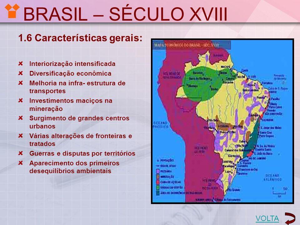 BRASIL – SÉCULO XVIII 1.6 Características gerais: Interiorização intensificada Diversificação econômica Melhoria na infra- estrutura de transportes In