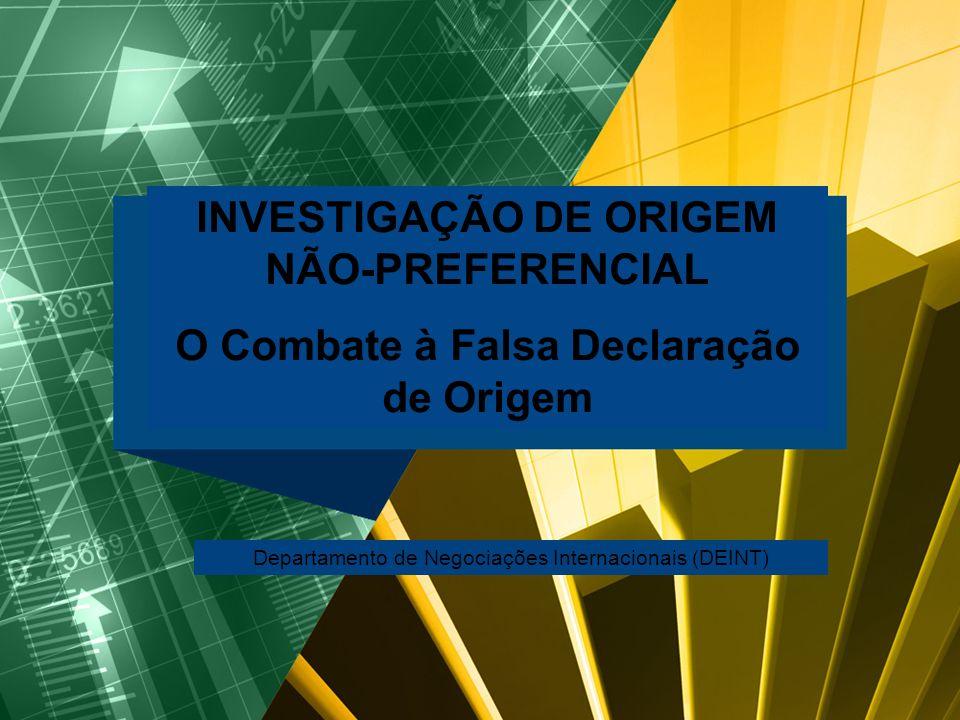 INVESTIGAÇÃO DE ORIGEM NÃO-PREFERENCIAL O Combate à Falsa Declaração de Origem Departamento de Negociações Internacionais (DEINT)