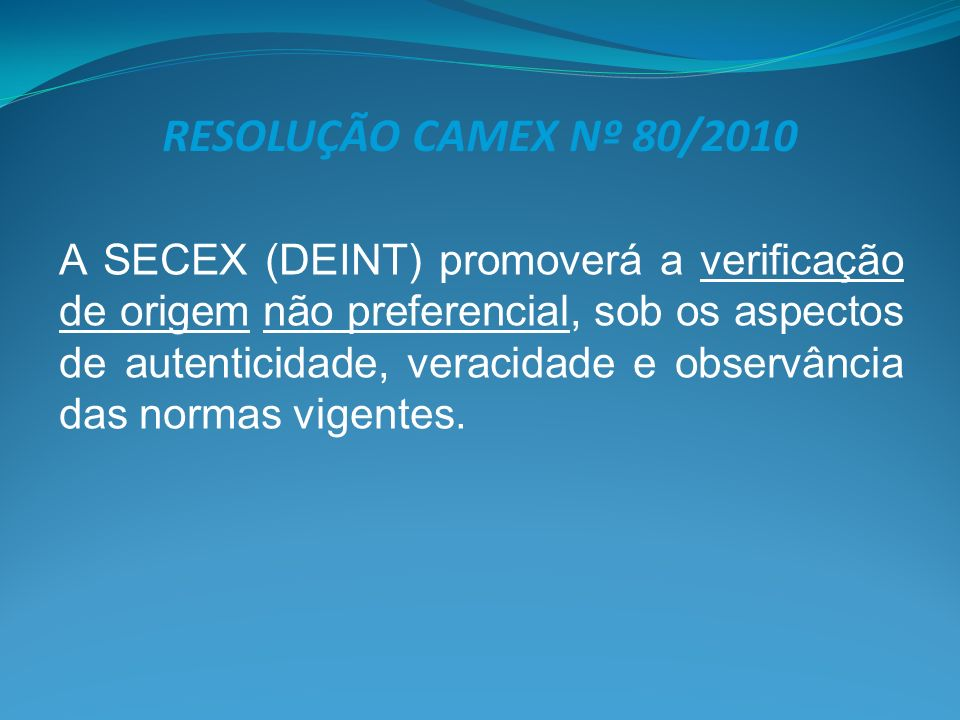 RESOLUÇÃO CAMEX Nº 80/2010 A SECEX (DEINT) promoverá a verificação de origem não preferencial, sob os aspectos de autenticidade, veracidade e observân