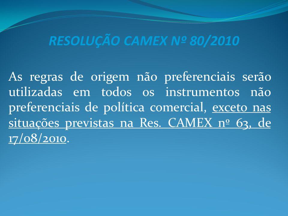 RESOLUÇÃO CAMEX Nº 80/2010 As regras de origem não preferenciais serão utilizadas em todos os instrumentos não preferenciais de política comercial, ex