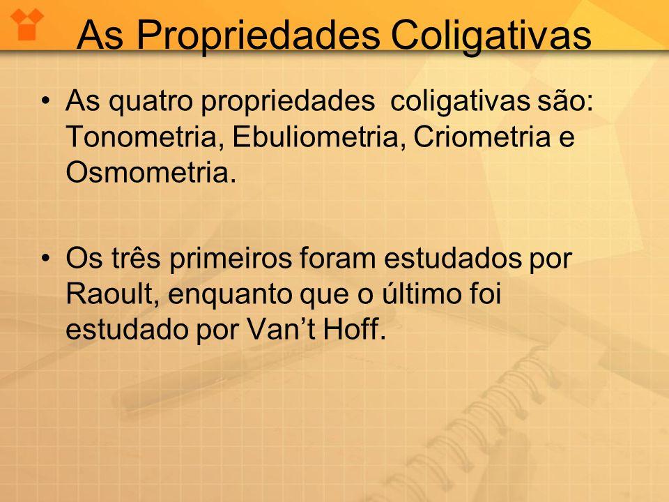 As Propriedades Coligativas As quatro propriedades coligativas são: Tonometria, Ebuliometria, Criometria e Osmometria. Os três primeiros foram estudad