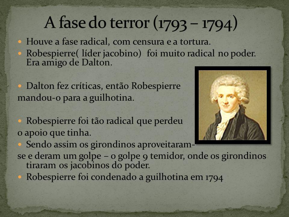 Houve a fase radical, com censura e a tortura. Robespierre( líder jacobino) foi muito radical no poder. Era amigo de Dalton. Dalton fez críticas, entã