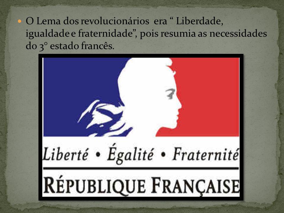 O Lema dos revolucionários era Liberdade, igualdade e fraternidade, pois resumia as necessidades do 3° estado francês.