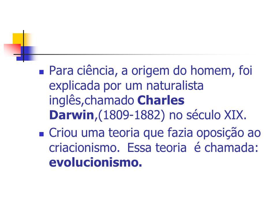Para ciência, a origem do homem, foi explicada por um naturalista inglês,chamado Charles Darwin,(1809-1882) no século XIX. Criou uma teoria que fazia
