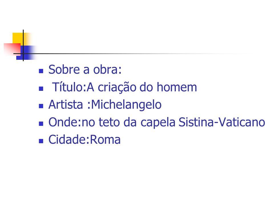 Sobre a obra: Título:A criação do homem Artista :Michelangelo Onde:no teto da capela Sistina-Vaticano Cidade:Roma