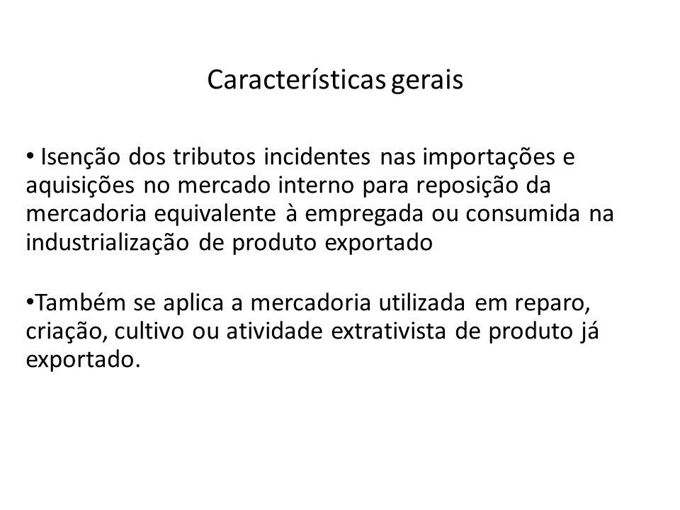 Características gerais Isenção dos tributos incidentes nas importações e aquisições no mercado interno para reposição da mercadoria equivalente à empr