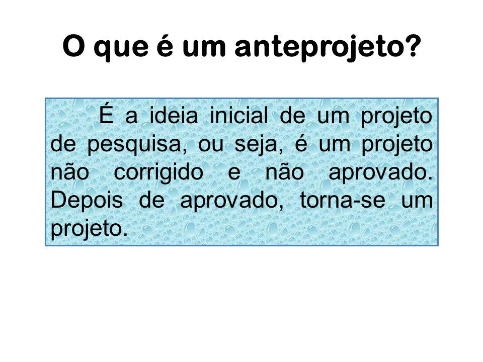 O que é um anteprojeto? É a ideia inicial de um projeto de pesquisa, ou seja, é um projeto não corrigido e não aprovado. Depois de aprovado, torna-se