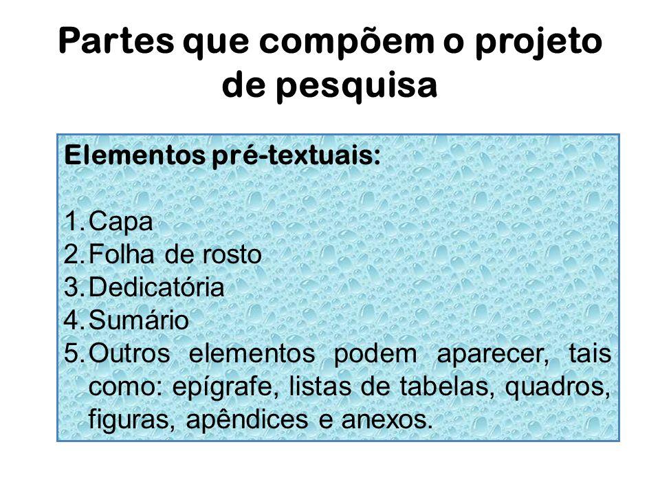 Partes que compõem o projeto de pesquisa Elementos pré-textuais: 1.Capa 2.Folha de rosto 3.Dedicatória 4.Sumário 5.Outros elementos podem aparecer, ta