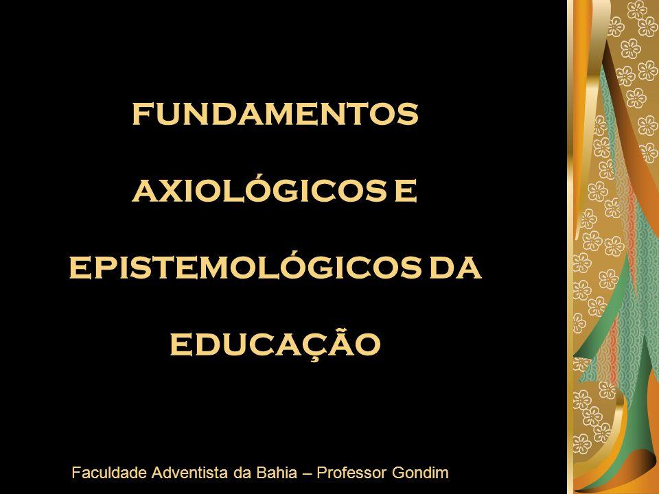 FUNDAMENTOS AXIOLÓGICOS E EPISTEMOLÓGICOS DA EDUCAÇÃO Faculdade Adventista da Bahia – Professor Gondim