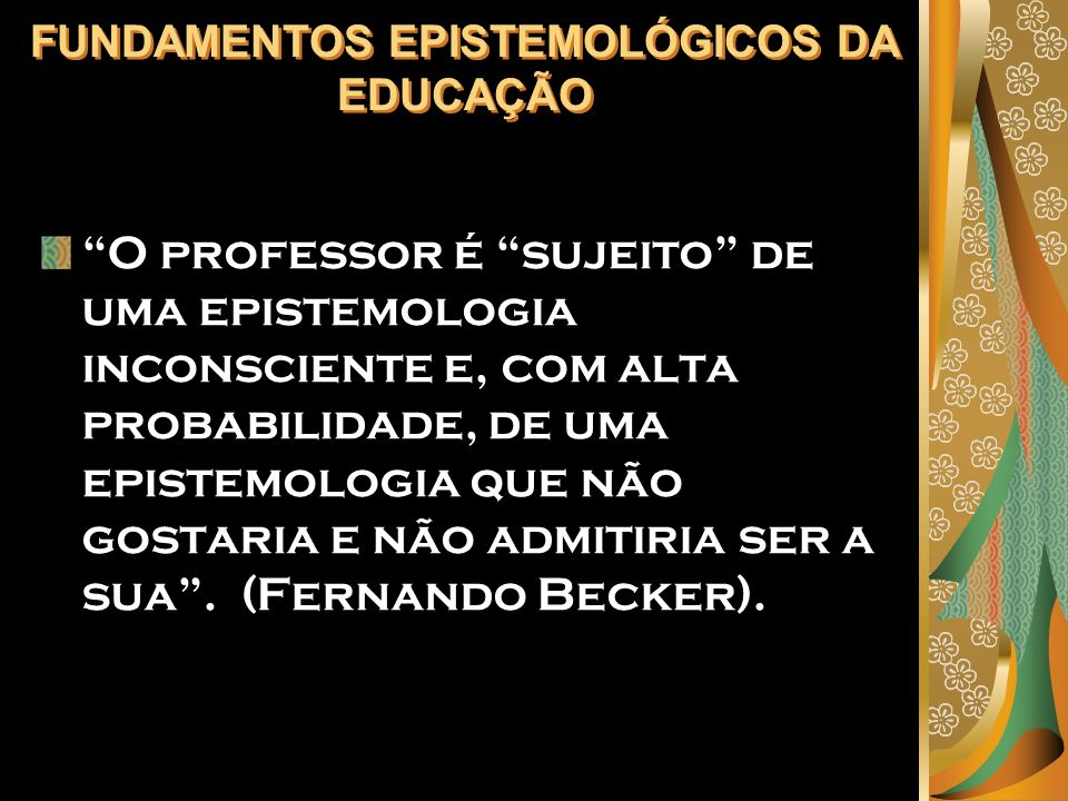 FUNDAMENTOS EPISTEMOLÓGICOS DA EDUCAÇÃO O professor é sujeito de uma epistemologia inconsciente e, com alta probabilidade, de uma epistemologia que nã