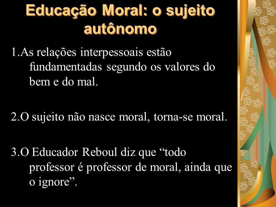 1.As relações interpessoais estão fundamentadas segundo os valores do bem e do mal. 2.O sujeito não nasce moral, torna-se moral. 3.O Educador Reboul d