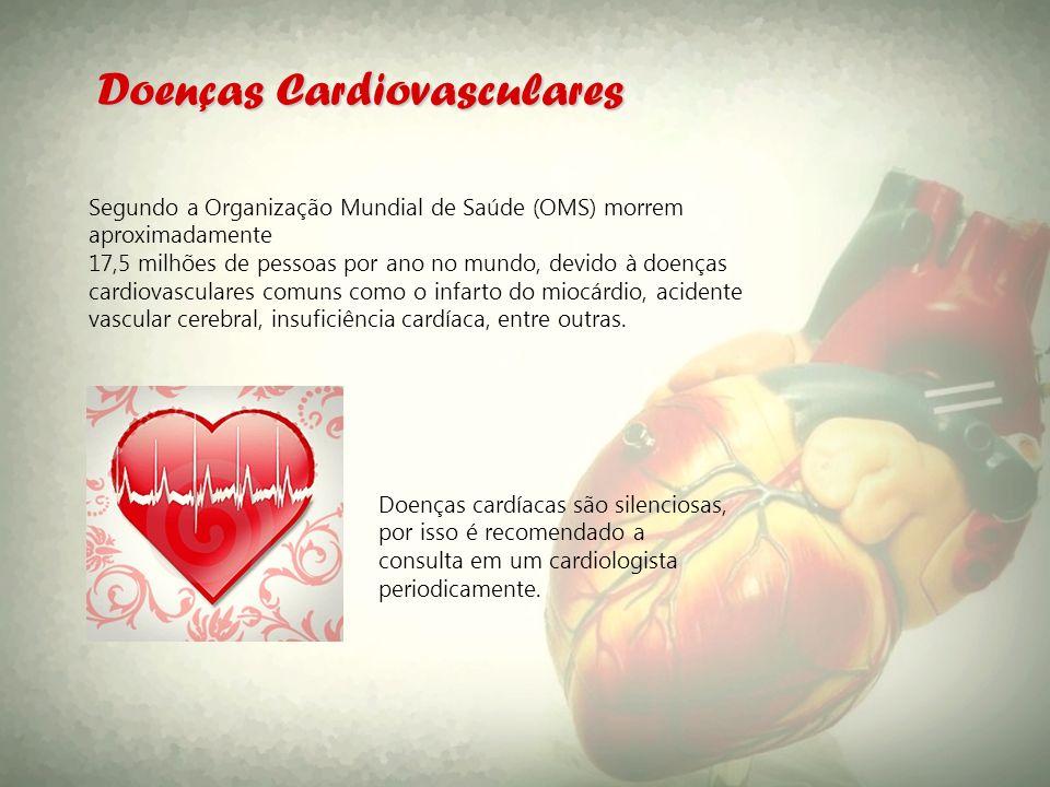 Doenças Cardiovasculares Segundo a Organização Mundial de Saúde (OMS) morrem aproximadamente 17,5 milhões de pessoas por ano no mundo, devido à doença