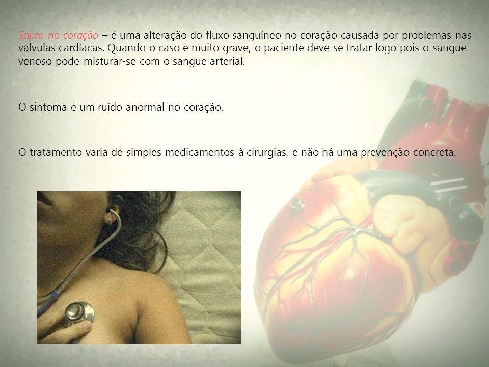 Sopro no coração – é uma alteração do fluxo sanguíneo no coração causada por problemas nas válvulas cardíacas. Quando o caso é muito grave, o paciente