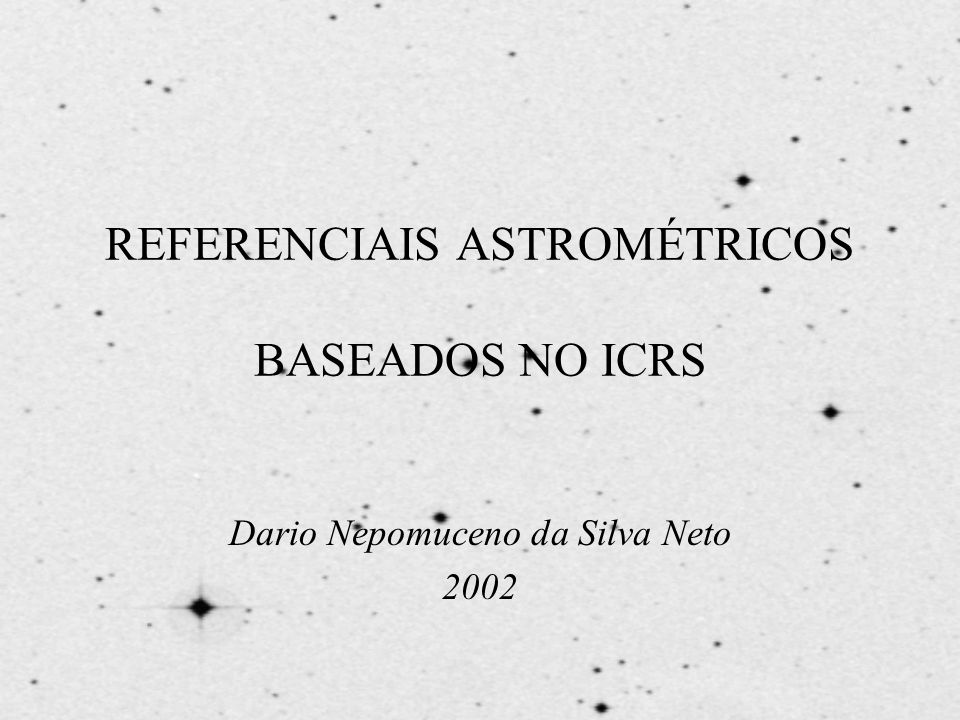 REFERENCIAIS ASTROMÉTRICOS BASEADOS NO ICRS Dario Nepomuceno da Silva Neto 2002