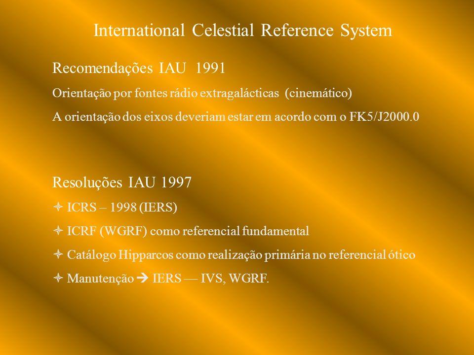 International Celestial Reference System Recomendações IAU 1991 Orientação por fontes rádio extragalácticas (cinemático) A orientação dos eixos deveriam estar em acordo com o FK5/J2000.0 Resoluções IAU 1997 ICRS – 1998 (IERS) ICRF (WGRF) como referencial fundamental Catálogo Hipparcos como realização primária no referencial ótico Manutenção IERS IVS, WGRF.