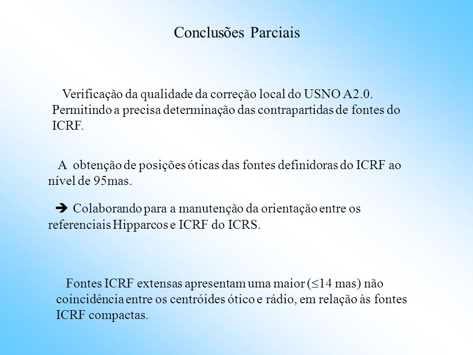 Conclusões Parciais Fontes ICRF extensas apresentam uma maior ( 14 mas) não coincidência entre os centróides ótico e rádio, em relação às fontes ICRF compactas.