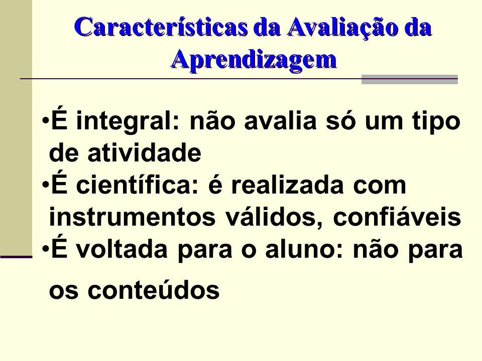 É integral: não avalia só um tipo de atividade É científica: é realizada com instrumentos válidos, confiáveis É voltada para o aluno: não para os cont