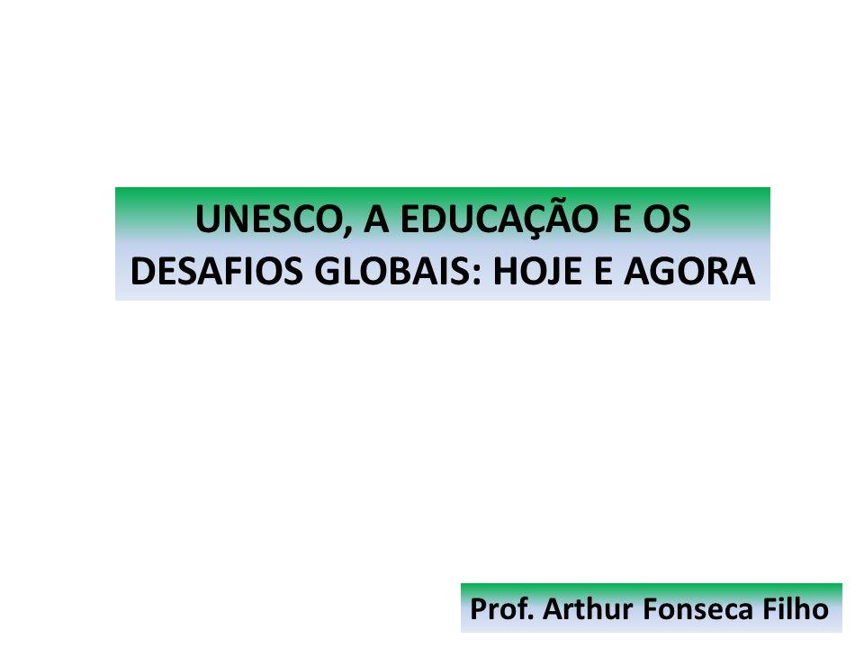 Prof. Arthur Fonseca Filho UNESCO, A EDUCAÇÃO E OS DESAFIOS GLOBAIS: HOJE E AGORA