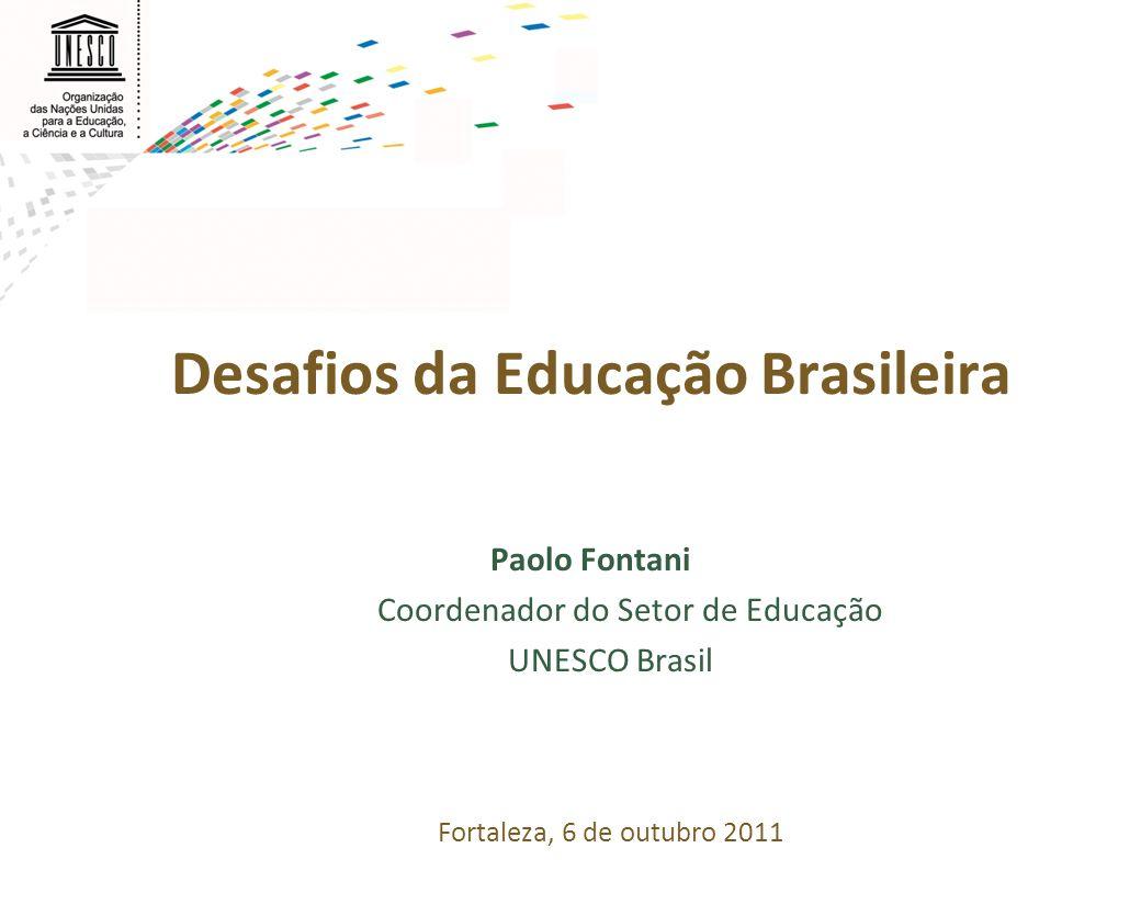 Desafios da Educação Brasileira Paolo Fontani Coordenador do Setor de Educação UNESCO Brasil Fortaleza, 6 de outubro 2011