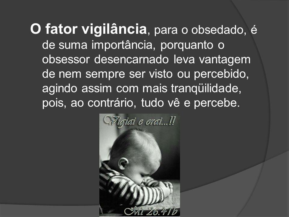 O fator vigilância, para o obsedado, é de suma importância, porquanto o obsessor desencarnado leva vantagem de nem sempre ser visto ou percebido, agin