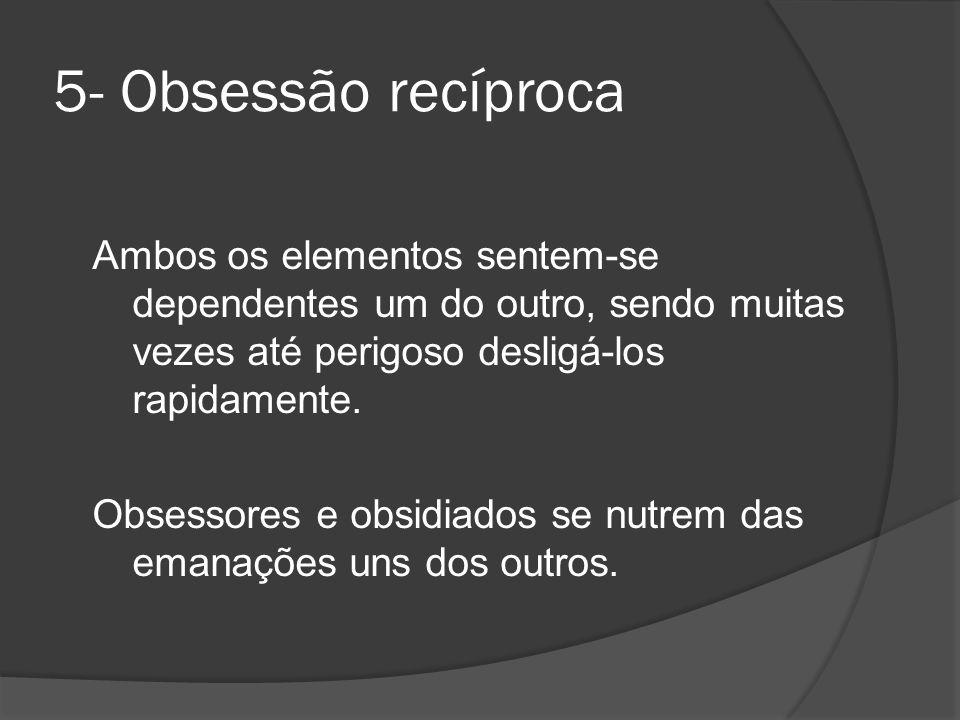 5- Obsessão recíproca Ambos os elementos sentem-se dependentes um do outro, sendo muitas vezes até perigoso desligá-los rapidamente. Obsessores e obsi