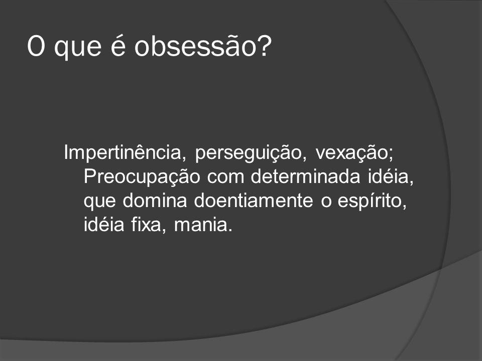 O que é obsessão? Impertinência, perseguição, vexação; Preocupação com determinada idéia, que domina doentiamente o espírito, idéia fixa, mania.